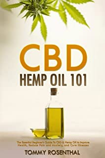 CBD Hemp Oil 101: The Essential Beginner?s Guide To CBD and Hemp Oil to Improve Health, Reduce Pain and Anxiety, and Cure ...