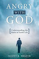 Angry with God: Understanding the Rules of Earth Life