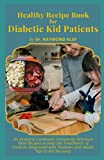 Healthy Recipe Book for Diabetic Kid Patients: An Essential Cookbook Containing Delicious Food Recipes to Help the Treatments of Children Diagnosed with Diabete and Health Tips to Aid Recovery