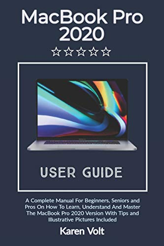 MacBook Pro User Guide 2020: A Complete Manual For Beginners, Seniors, And Pros To Learn, Understand And Master The MacBook Pro 2020 Version With Tips, Shortcuts And Illustrative Pictures Included