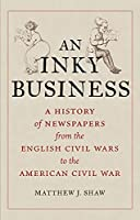 An Inky Business: A History of Newspapers from the English Civil Wars to the American Civil War