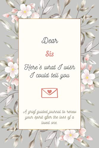 Dear Sis, Here's What I Wish I Could Tell You: 35+ Prompts Grief Guided Journal To Help You Heal The Loss of Your Sis - Grief Loss Journal In Loving Memory of Your Sis
