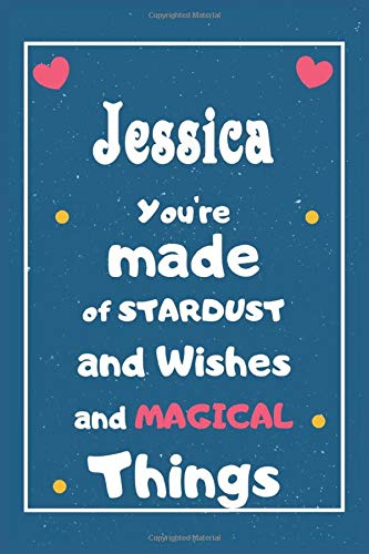 Jessica You are made of Stardust and Wishes and MAGICAL Things: Personalised Name Notebook, Gift For Her, Christmas Gift, Gift For Friend, Gift For Women, Birthday Gift 110 Pages