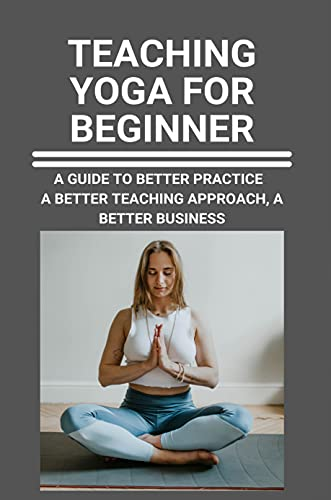Teaching Yoga For Beginner: A Guide To Better Practice, A Better Teaching Approach,A Better Business: Yoga Teacher Introduction (English Edition)