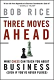 Three Moves Ahead: What Chess Can Teach You About Business Even If Youve Never Played