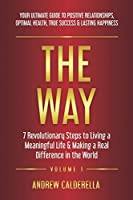 The Way: 7 Revolutionary Steps to Living a Meaningful Life & Making a Real Difference in the World. Your Ultimate Guide to Positive Relationships, Optimal Health, True Success, & Lasting Happiness!