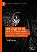 John Dewey and the Notion of Trans-action: A Sociological Reply on Rethinking Relations and Social Processes