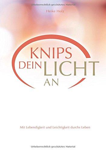 Knips dein Licht an: Mit Lebendigkeit und Leichtigkeit durchs Leben