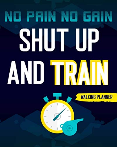 No Pain No Gain Shut Up And Train: Walking Planner Keep Track Of Time Steps And Distance