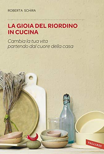 La gioia del riordino in cucina: Cambia la tua vita partendo dal cuore della casa