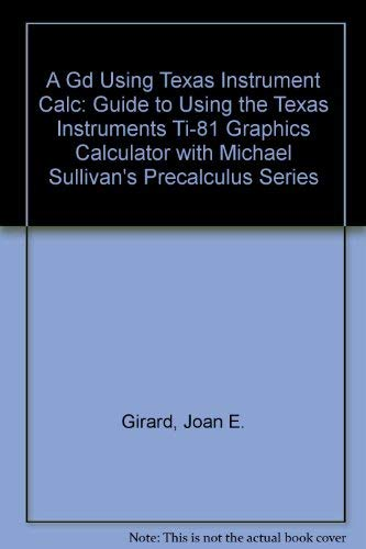 A Guide to Using the Texas Instruments Ti-81 Graphics Calculator With Michael Sullivan's Precalculus Series
