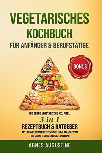 Vegetarisches Kochbuch für Anfänger & Berufstätige: Die große vegetarische XXL Fibel 3in1 Rezeptbuch & Ratgeber mit unkomplizierte Zutaten BONUS: Meal ... Rezepte, Fettabbau & Muskelaufbau Ernährung