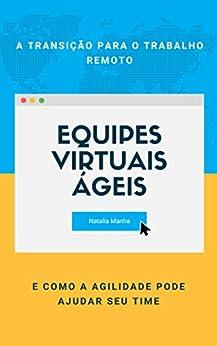 Equipes virtuais ágeis: A transição para o trabalho remoto e como a agilidade pode ajudar seu time (Portuguese Edition) by [Natalia Manha]