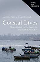 Coastal Lives: Nature, Capital, and the Struggle for Artisanal Fisheries in Peru (Critical Green Engagements: Investigating the Green Economy and Its Alternatives)