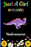 Just A Girl Who Loves Hadrosaurus: New Hadrosaurus Lovers Girls Notebook . Blank Lined Hadrosaurus Notebook Journal for Girls, Kids, Student,Teens, ... Writing/ Notes. Best Christmas Gift. V.5