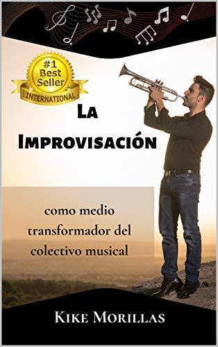 LA IMPROVISACIÓN COMO MEDIO TRANSFORMADOR DEL COLECTIVO MUSICAL (Spanish Edition)