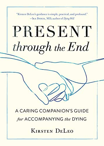 Present through the End: A Caring Companion's Guide for Accompanying the Dying (English Edition)