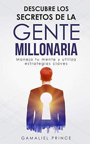 Descubre los secretos de la gente millonaria : Maneja tu mente y utiliza estrategias claves