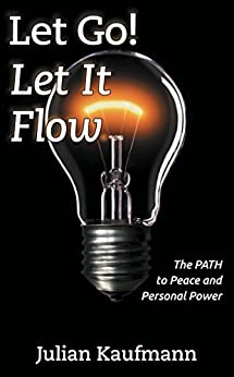 Let Go! Let It Flow: The PATH To Peace And Personal Power by [Julian Kaufmann]