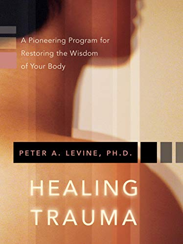 Levine, P: Healing Trauma: A Pioneering Program for Restoring the Wisdom of Your Body