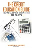 The Credit Education Guide: How To Raise Your Credit Score 200 Points