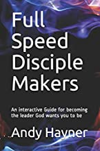 Full Speed Disciple Makers: An Interactive Guide for becoming the leader God wants you to Be