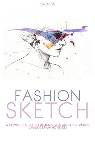 Creative Fashion Sketch: A Complete Guide To Design Styles And Illustration (Unique Drawing Guide) (English Edition)