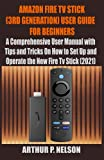 AMAZON FIRE TV STICK (3RD GENERATION) USER GUIDE FOR BEGINNERS: A Comprehensive User Manual with Tips and Tricks On How to Set Up and Operate the New Fire Tv Stick (2021)