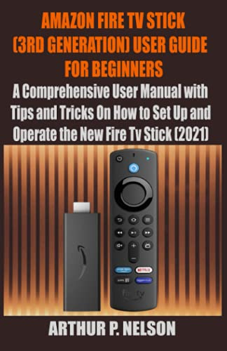 AMAZON FIRE TV STICK (3RD GENERATION) USER GUIDE FOR BEGINNERS: A Comprehensive User Manual with Tips and Tricks On How to Set U