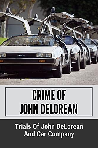 Crime Of John DeLorean: Trials Of John DeLorean And Car Company: Crime In The Delorean Story (English Edition)