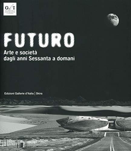 Futuro. Arte e società dagli anni Sessanta a domani. Ediz. illustrata