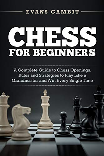 CHESS FOR BEGINNERS: A Complete Guide to Chess Openings. Rules and Strategies to Play Like a GrandMaster and Win Every Single Time