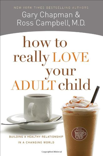 How to Really Love Your Adult Child: Building a Healthy Relationship in a Changing World