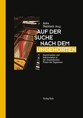 Auf der Suche nach dem Ungehörten: Improvisation und Interpretation in der musikalischen Praxis der Gegenwart