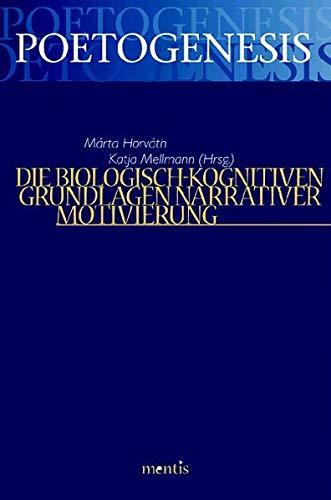 Die biologisch-kognitiven Grundlagen narrativer Motivierung (Poetogenesis - Studien zur empirischen Anthropologie der Literatur)
