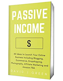 Amazon Com Passive Income 2020 40 Ideas To Launch Your Online Business Including Blogging Ecommerce Dropshipping Photography Affiliate Marketing And Amazon Fba Ebook Green David J Kindle Store