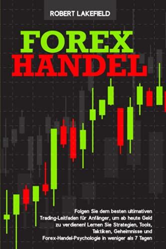 Forex Handel: Der ultimative Trading-Leitfaden für Anfänger, um ab heute Geld zu verdienen! Lernen Sie Strategien, Tools, Geheimnisse und Forex-Handel-Psychologie in weniger als 7 Tagen