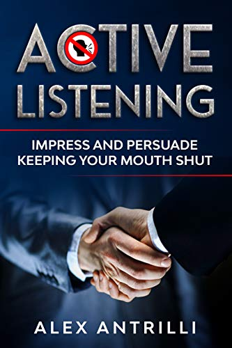 Active Listening: Impress and Persuade Keeping Your Mouth Shut (English Edition)