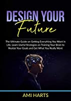 Design Your Future: The Ultimate Guide on Getting Everything You Want in Life, Learn Useful Strategies on Training Your Brain to Realize Your Goals and Get What You Really Want