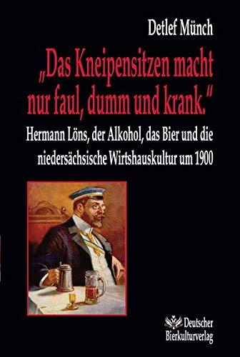 """""""Das Kneipensitzen macht nur faul, dumm und krank."""" Hermann Löns, der Alkohol, das Bier und die niedersächsische Wirtshauskultur um 1900 (Beiträge zur Hermann Löns Forschung)"""