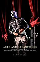 Acts and Apparitions: Discourses on the Real in Performance Practice and Theory, 1990-2010