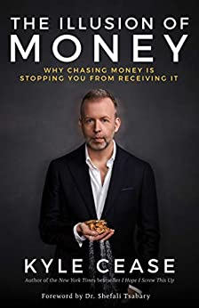 The Illusion of Money: Why Chasing Money Is Stopping You from Receiving It by [Kyle Cease]