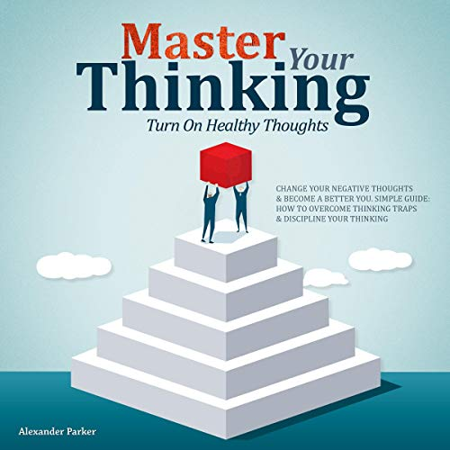 Master Your Thinking: Turn on Healthy Thoughts, Change Your Negative Thoughts, & Become a Better You audiobook cover art