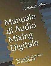 Manuale di Audio Mixing Digitale: Missaggio Professionale per Home Studio (Audio engineering - Manuali Audio per il Fonic...