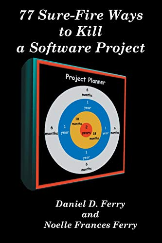 77 Sure Fire Ways to Kill a Software Project: Destructive Tactics That Cause Budget Overruns, Late Deliveries, and Massive Personnel Turnover