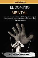 El Dominio Mental: Una Guía Esencial de Persuasión, Manipulación, Engaño, Control Mental, Negociación, Conducta Humana, PNL y Guerra Psicológica