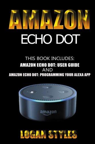 Amazon Echo Dot: 2 Manuscripts-Amazon Echo Dot User Guide and Amazon Echo Dot: Programming your Alexa App