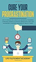 Cure Your Procrastination: How To Develop Self-Discipline And Mental Toughness, Overcome Laziness & Skyrocket Productivity With Time Management Strategies And Develop Healthy Habits