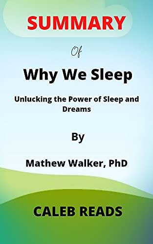 SUMMARY of Why We Sleep by Mathew Walker, PhD: Unlucking the Power of Sleep and Dreams (English Edition)