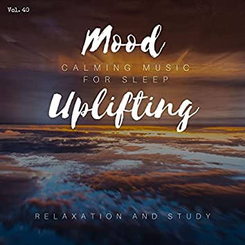 Mood Uplifting - Calming Music For Sleep, Relaxation And Study, Vol. 40